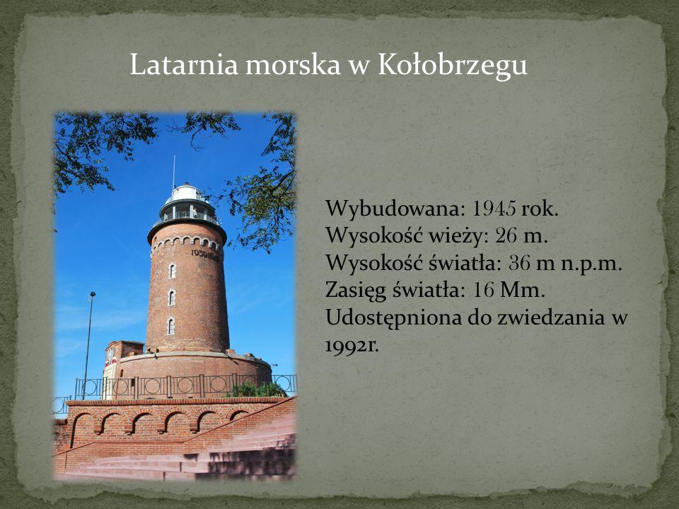 Latarnia morska w Kołobrzegu Wybudowana: 1945 rok. Wysokość wieży: 26 m. Wysokość światła: 36 m n.p.m. Zasięg światła: 16 Mm. Udostępniona do zwiedzan
