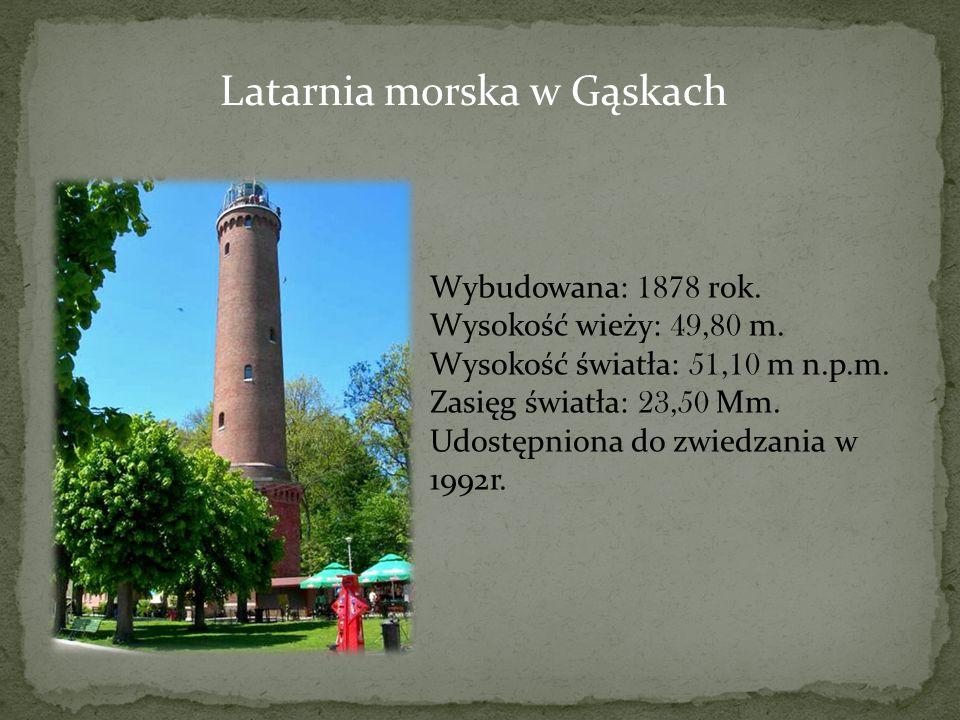 Latarnia morska w Gąskach Wybudowana: 1878 rok. Wysokość wieży: 49,80 m. Wysokość światła: 51,10 m n.p.m. Zasięg światła: 23,50 Mm. Udostępniona do zw