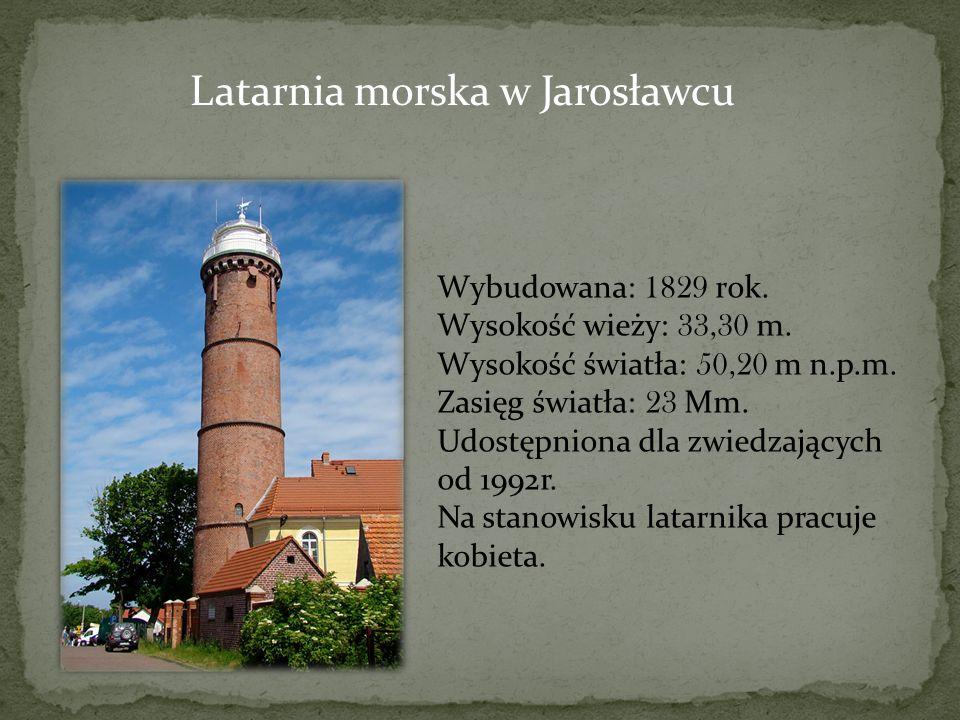 Latarnia morska w Jarosławcu Wybudowana: 1829 rok. Wysokość wieży: 33,30 m. Wysokość światła: 50,20 m n.p.m. Zasięg światła: 23 Mm. Udostępniona dla z