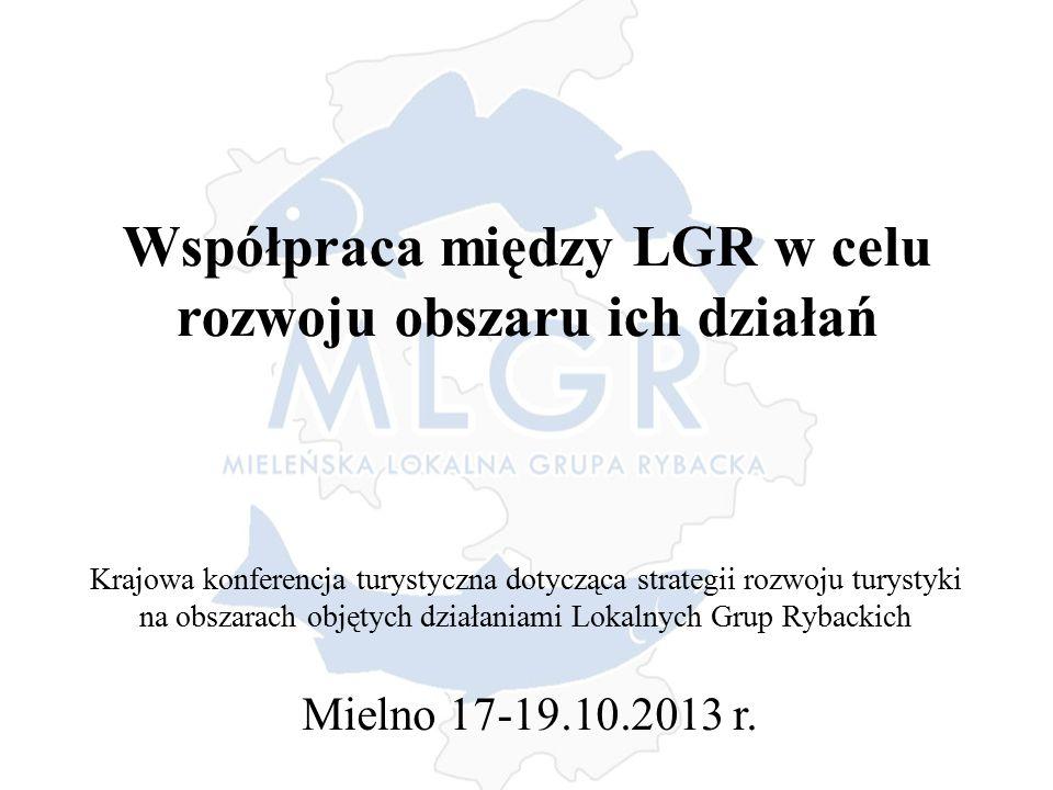Współpraca między LGR w celu rozwoju obszaru ich działań Krajowa konferencja turystyczna dotycząca strategii rozwoju turystyki na obszarach objętych działaniami Lokalnych Grup Rybackich Mielno 17-19.10.2013 r.