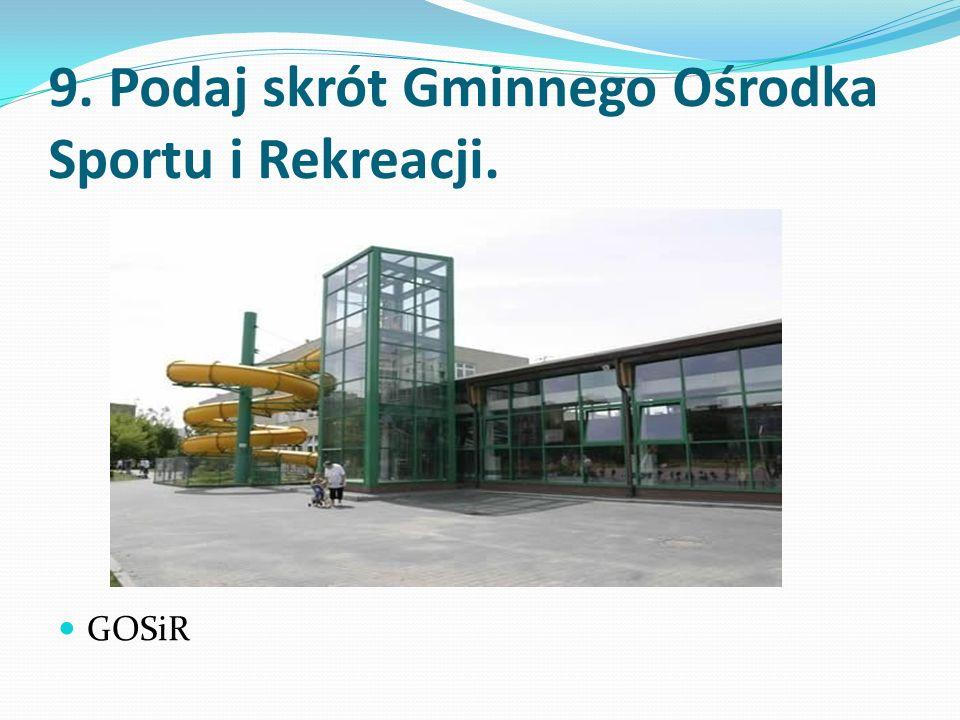 9. Podaj skrót Gminnego Ośrodka Sportu i Rekreacji. GOSiR