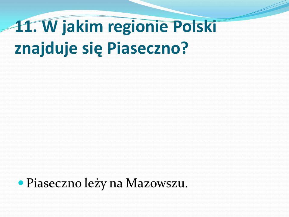 11. W jakim regionie Polski znajduje się Piaseczno Piaseczno leży na Mazowszu.