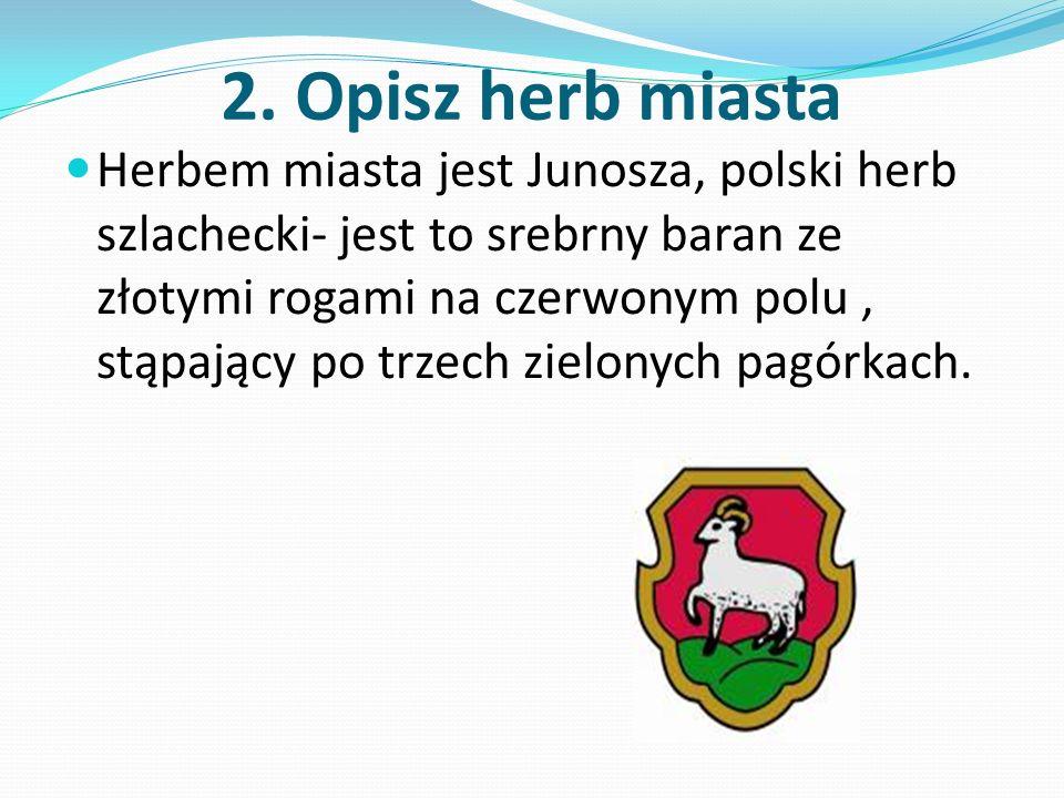 2. Opisz herb miasta Herbem miasta jest Junosza, polski herb szlachecki- jest to srebrny baran ze złotymi rogami na czerwonym polu, stąpający po trzec