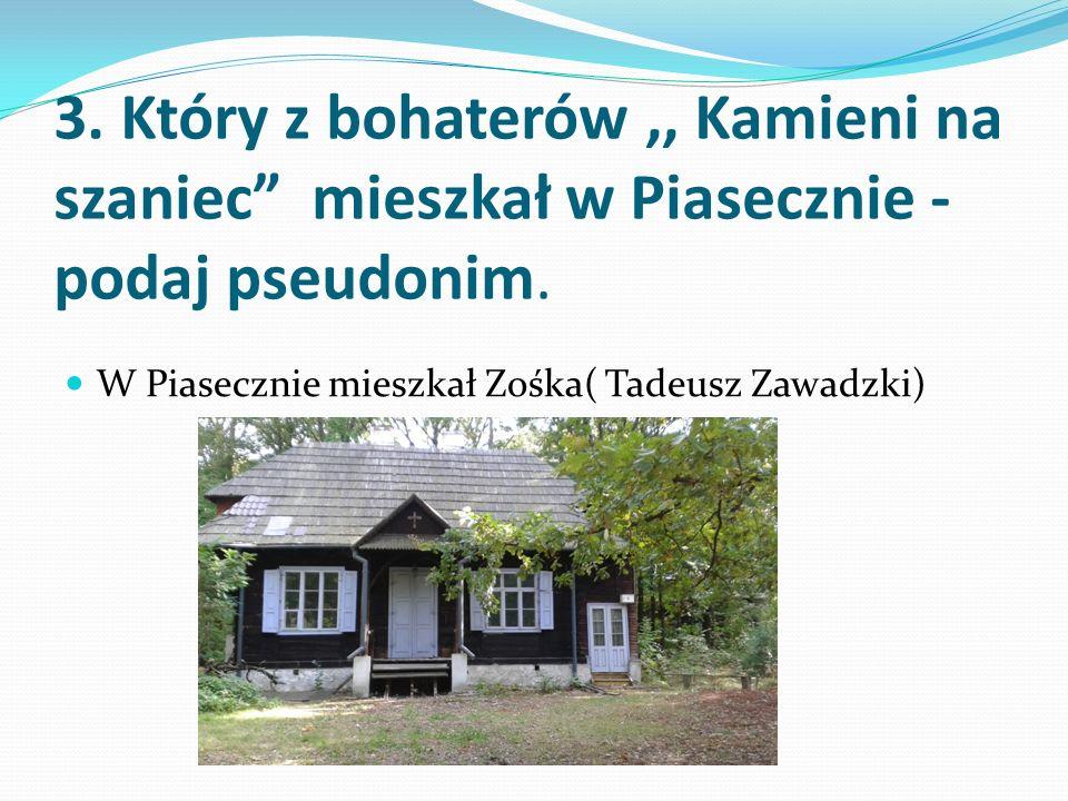 3. Który z bohaterów,, Kamieni na szaniec mieszkał w Piasecznie - podaj pseudonim.