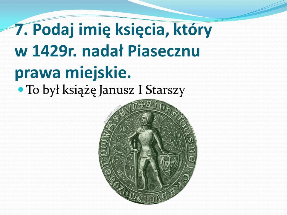 7. Podaj imię księcia, który w 1429r. nadał Piasecznu prawa miejskie.