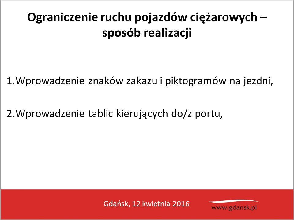 Gdańsk, 12 kwietnia 2016 Ograniczenie ruchu pojazdów ciężarowych – sposób realizacji 1.Wprowadzenie znaków zakazu i piktogramów na jezdni, 2.Wprowadzenie tablic kierujących do/z portu,