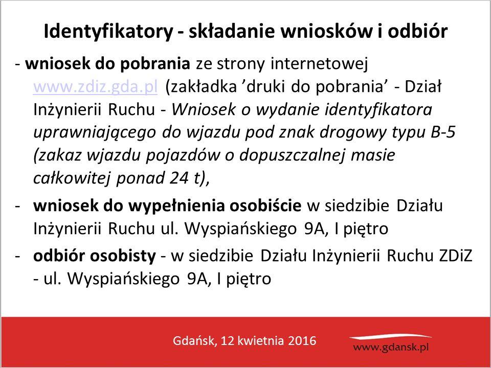Gdańsk, 12 kwietnia 2016 Identyfikatory - składanie wniosków i odbiór - wniosek do pobrania ze strony internetowej www.zdiz.gda.pl (zakładka 'druki do pobrania' - Dział Inżynierii Ruchu - Wniosek o wydanie identyfikatora uprawniającego do wjazdu pod znak drogowy typu B-5 (zakaz wjazdu pojazdów o dopuszczalnej masie całkowitej ponad 24 t), www.zdiz.gda.pl -wniosek do wypełnienia osobiście w siedzibie Działu Inżynierii Ruchu ul.