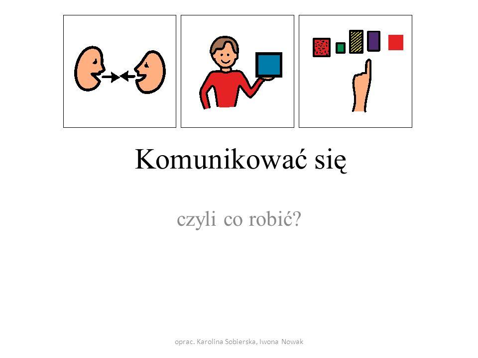 Komunikować się czyli co robić? oprac. Karolina Sobierska, Iwona Nowak