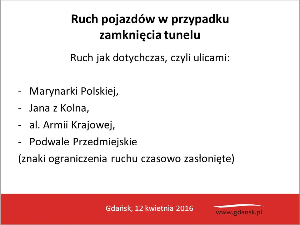 Gdańsk, 12 kwietnia 2016 Ruch pojazdów w przypadku zamknięcia tunelu Ruch jak dotychczas, czyli ulicami: -Marynarki Polskiej, -Jana z Kolna, -al. Armi