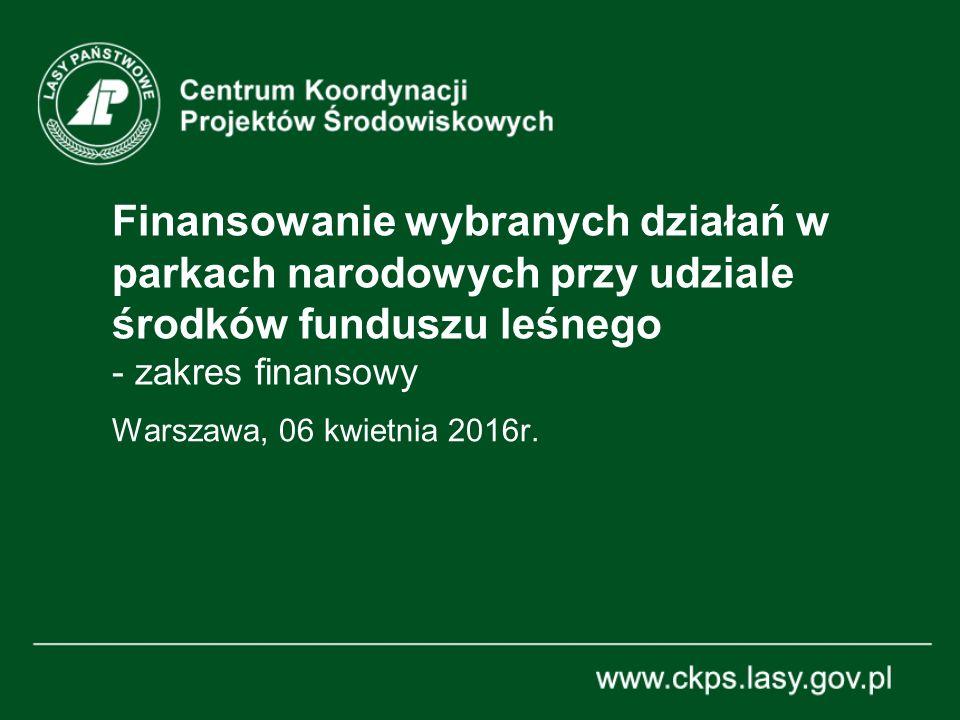 Finansowanie wybranych działań w parkach narodowych przy udziale środków funduszu leśnego - zakres finansowy Warszawa, 06 kwietnia 2016r.