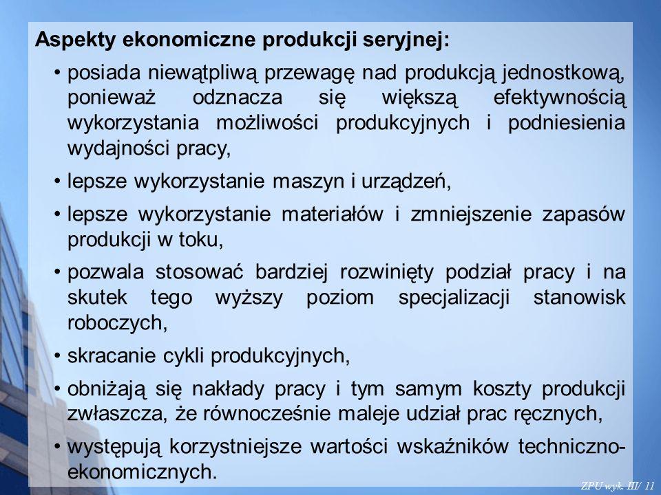 ZPU wyk. III/ 11 Aspekty ekonomiczne produkcji seryjnej: posiada niewątpliwą przewagę nad produkcją jednostkową, ponieważ odznacza się większą efektyw
