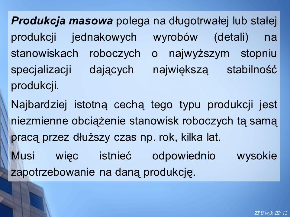 ZPU wyk. III/ 12 Produkcja masowa polega na długotrwałej lub stałej produkcji jednakowych wyrobów (detali) na stanowiskach roboczych o najwyższym stop