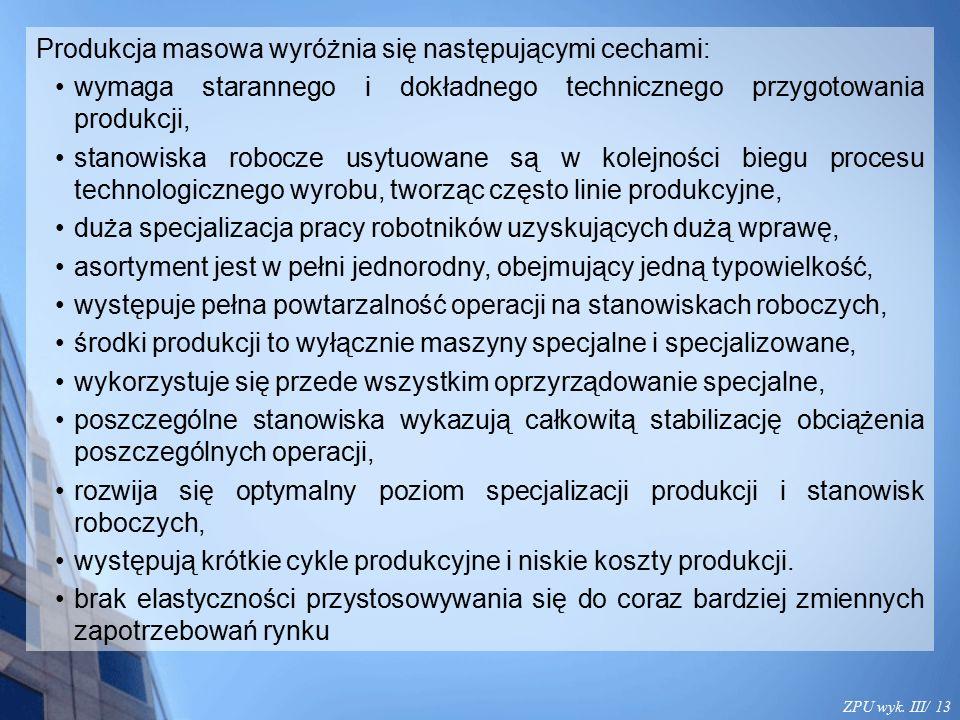 ZPU wyk. III/ 13 Produkcja masowa wyróżnia się następującymi cechami: wymaga starannego i dokładnego technicznego przygotowania produkcji, stanowiska