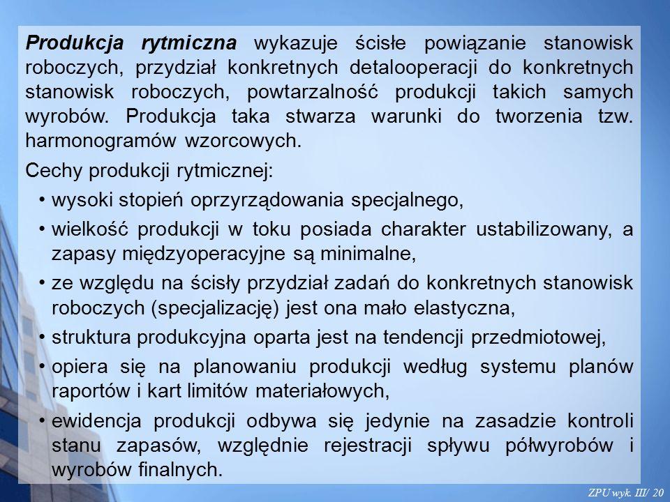 ZPU wyk. III/ 20 Produkcja rytmiczna wykazuje ścisłe powiązanie stanowisk roboczych, przydział konkretnych detalooperacji do konkretnych stanowisk rob