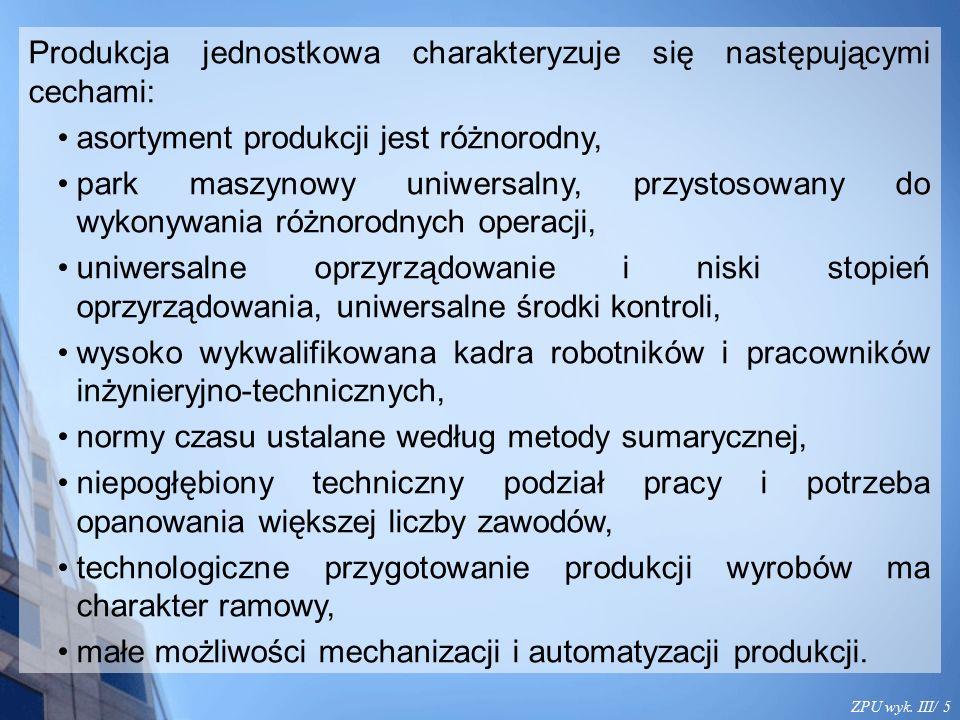 ZPU wyk. III/ 5 Produkcja jednostkowa charakteryzuje się następującymi cechami: asortyment produkcji jest różnorodny, park maszynowy uniwersalny, przy