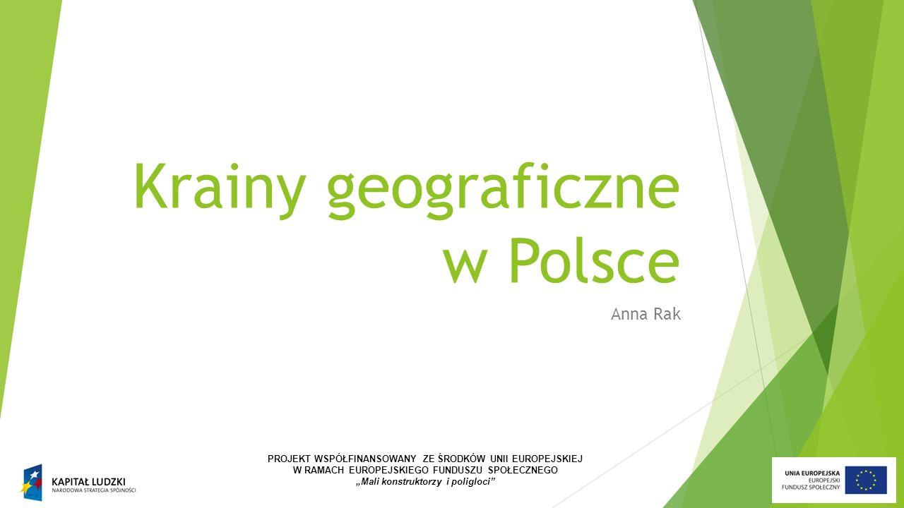 """Krainy geograficzne w Polsce Anna Rak PROJEKT WSPÓŁFINANSOWANY ZE ŚRODKÓW UNII EUROPEJSKIEJ W RAMACH EUROPEJSKIEGO FUNDUSZU SPOŁECZNEGO """"Mali konstruktorzy i poligloci"""