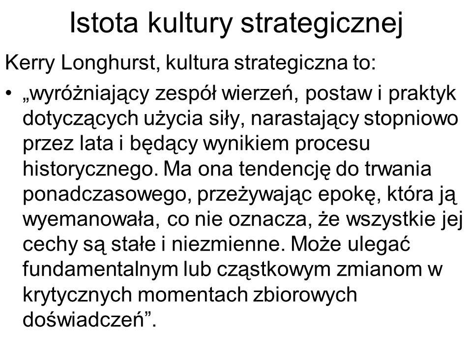 """Istota kultury strategicznej Kerry Longhurst, kultura strategiczna to: """"wyróżniający zespół wierzeń, postaw i praktyk dotyczących użycia siły, narastający stopniowo przez lata i będący wynikiem procesu historycznego."""