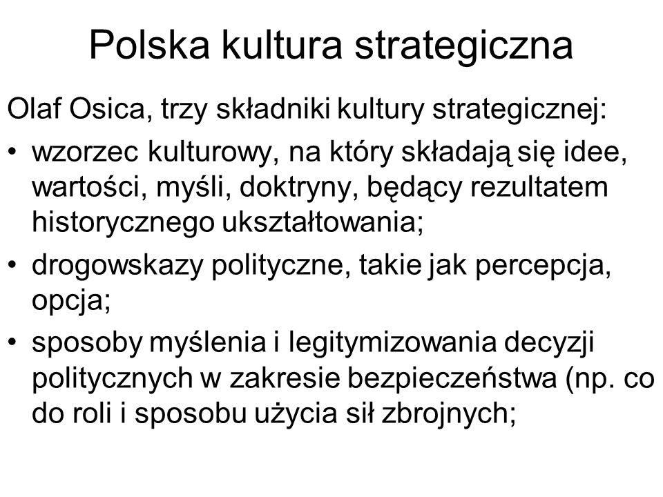 Polska kultura strategiczna Olaf Osica, trzy składniki kultury strategicznej: wzorzec kulturowy, na który składają się idee, wartości, myśli, doktryny, będący rezultatem historycznego ukształtowania; drogowskazy polityczne, takie jak percepcja, opcja; sposoby myślenia i legitymizowania decyzji politycznych w zakresie bezpieczeństwa (np.