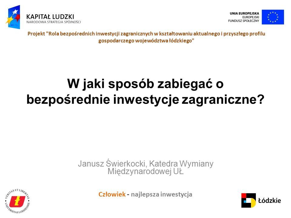Człowiek - najlepsza inwestycja Projekt Rola bezpośrednich inwestycji zagranicznych w kształtowaniu aktualnego i przyszłego profilu gospodarczego województwa łódzkiego W jaki sposób zabiegać o bezpośrednie inwestycje zagraniczne.