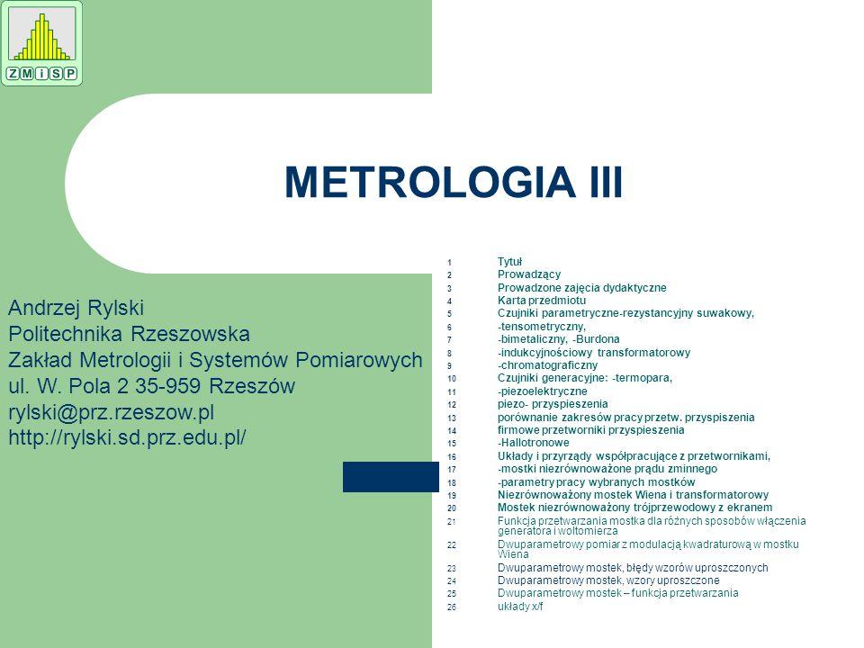 METROLOGIA III 1 Tytuł 2 Prowadzący 3 Prowadzone zajęcia dydaktyczne 4 Karta przedmiotu 5 Czujniki parametryczne-rezystancyjny suwakowy, 6 -tensometry