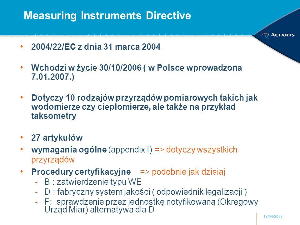 18/04/2007 Measuring Instruments Directive 2004/22/EC z dnia 31 marca 2004 Wchodzi w życie 30/10/2006 ( w Polsce wprowadzona 7.01.2007.) Dotyczy 10 rodzajów przyrządów pomiarowych takich jak wodomierze czy ciepłomierze, ale także na przykład taksometry 27 artykułów wymagania ogólne (appendix I) => dotyczy wszystkich przyrządów Procedury certyfikacyjne=> podobnie jak dzisiaj -B : zatwierdzenie typu WE -D : fabryczny system jakości ( odpowiednik legalizacji ) -F: sprawdzenie przez jednostkę notyfikowaną (Okręgowy Urząd Miar) alternatywa dla D
