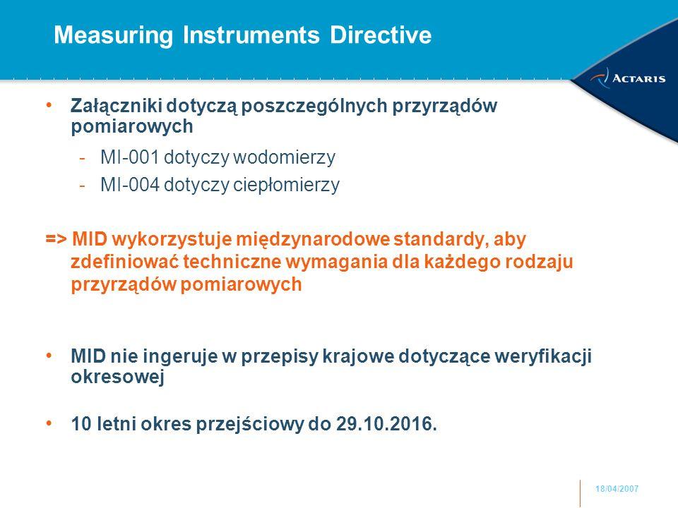 18/04/2007 Measuring Instruments Directive Załączniki dotyczą poszczególnych przyrządów pomiarowych -MI-001 dotyczy wodomierzy -MI-004 dotyczy ciepłomierzy => MID wykorzystuje międzynarodowe standardy, aby zdefiniować techniczne wymagania dla każdego rodzaju przyrządów pomiarowych MID nie ingeruje w przepisy krajowe dotyczące weryfikacji okresowej 10 letni okres przejściowy do 29.10.2016.
