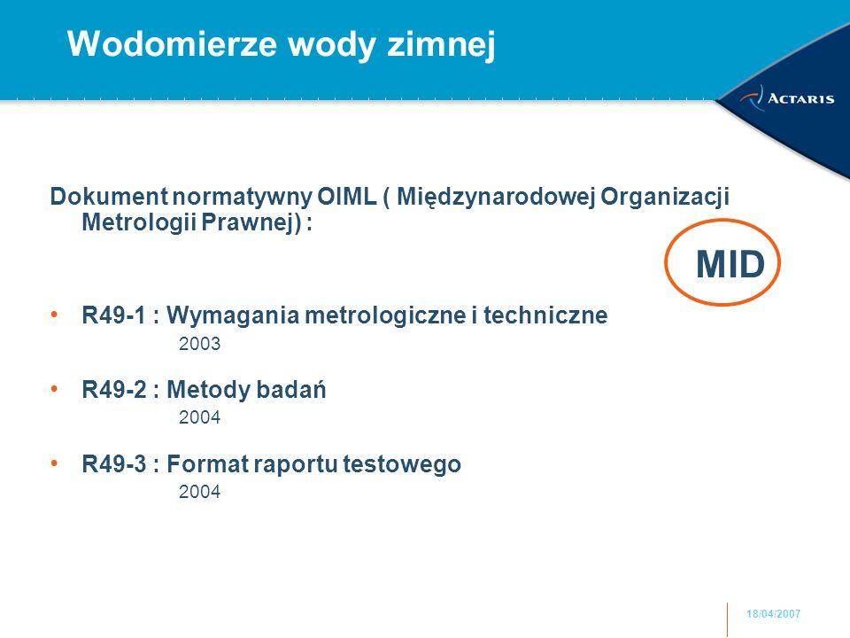18/04/2007 Wodomierze wody zimnej Dokument normatywny OIML ( Międzynarodowej Organizacji Metrologii Prawnej) : R49-1 : Wymagania metrologiczne i techniczne 2003 R49-2 : Metody badań 2004 R49-3 : Format raportu testowego 2004 MID