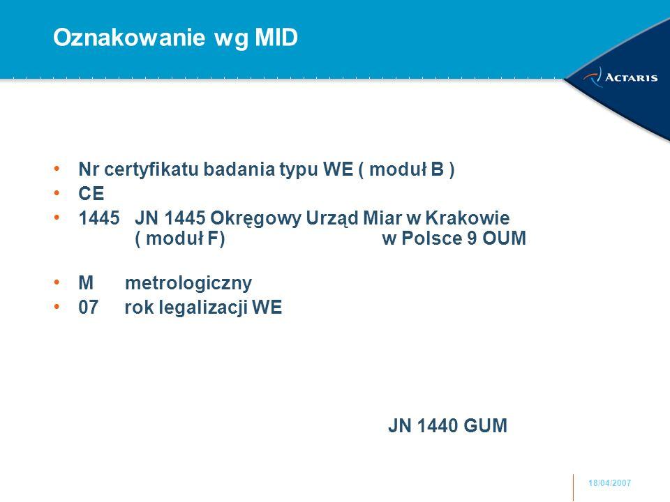 18/04/2007 Oznakowanie wg MID Nr certyfikatu badania typu WE ( moduł B ) CE 1445 JN 1445 Okręgowy Urząd Miar w Krakowie ( moduł F) w Polsce 9 OUM M metrologiczny 07 rok legalizacji WE JN 1440 GUM