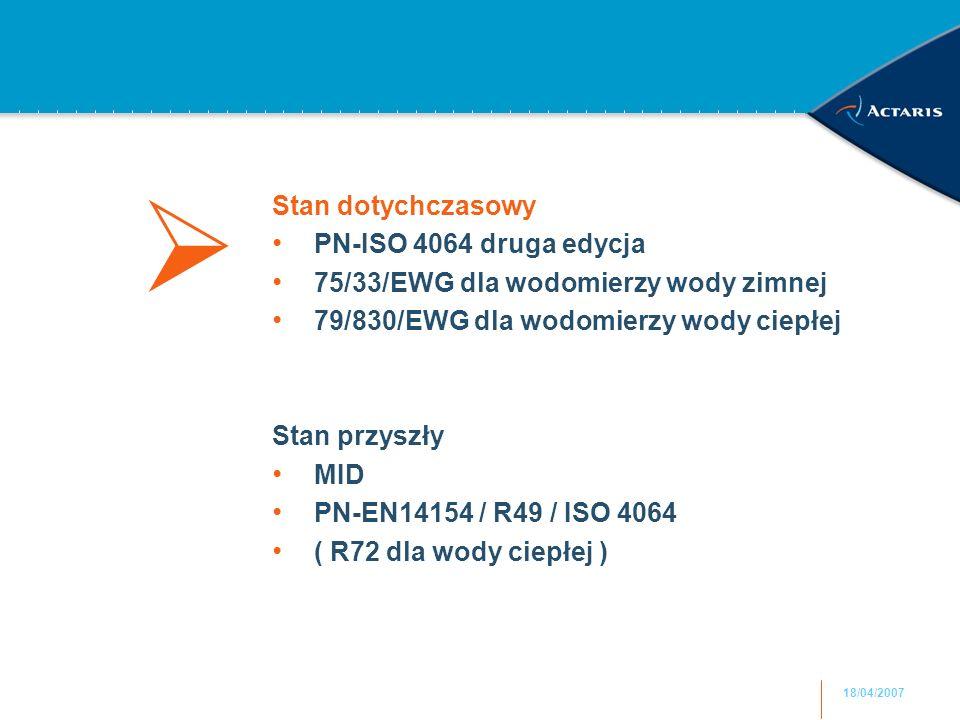 18/04/2007 Stan dotychczasowy PN-ISO 4064 druga edycja 75/33/EWG dla wodomierzy wody zimnej 79/830/EWG dla wodomierzy wody ciepłej Stan przyszły MID PN-EN14154 / R49 / ISO 4064 ( R72 dla wody ciepłej ) 