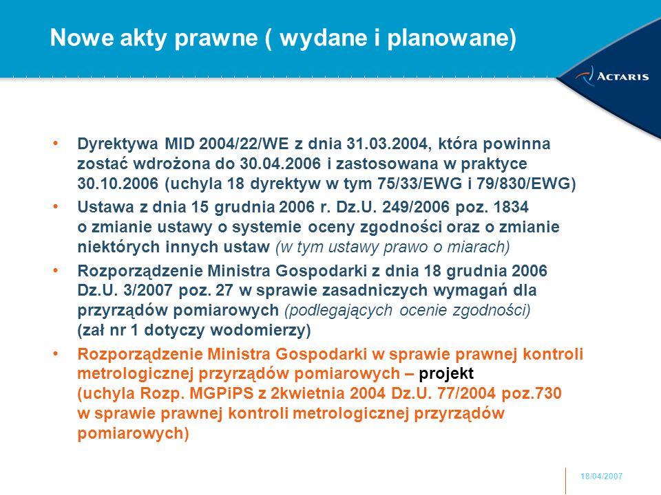 18/04/2007 Nowe akty prawne ( wydane i planowane) Dyrektywa MID 2004/22/WE z dnia 31.03.2004, która powinna zostać wdrożona do 30.04.2006 i zastosowana w praktyce 30.10.2006 (uchyla 18 dyrektyw w tym 75/33/EWG i 79/830/EWG) Ustawa z dnia 15 grudnia 2006 r.