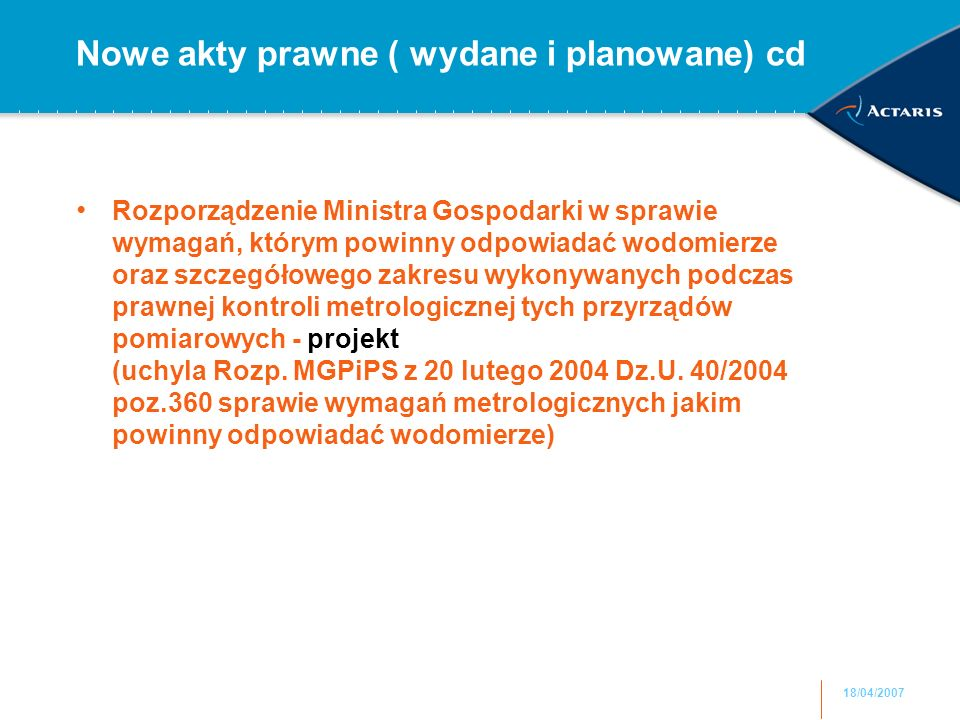 18/04/2007 Nowe akty prawne ( wydane i planowane) cd Rozporządzenie Ministra Gospodarki w sprawie wymagań, którym powinny odpowiadać wodomierze oraz szczegółowego zakresu wykonywanych podczas prawnej kontroli metrologicznej tych przyrządów pomiarowych - projekt (uchyla Rozp.