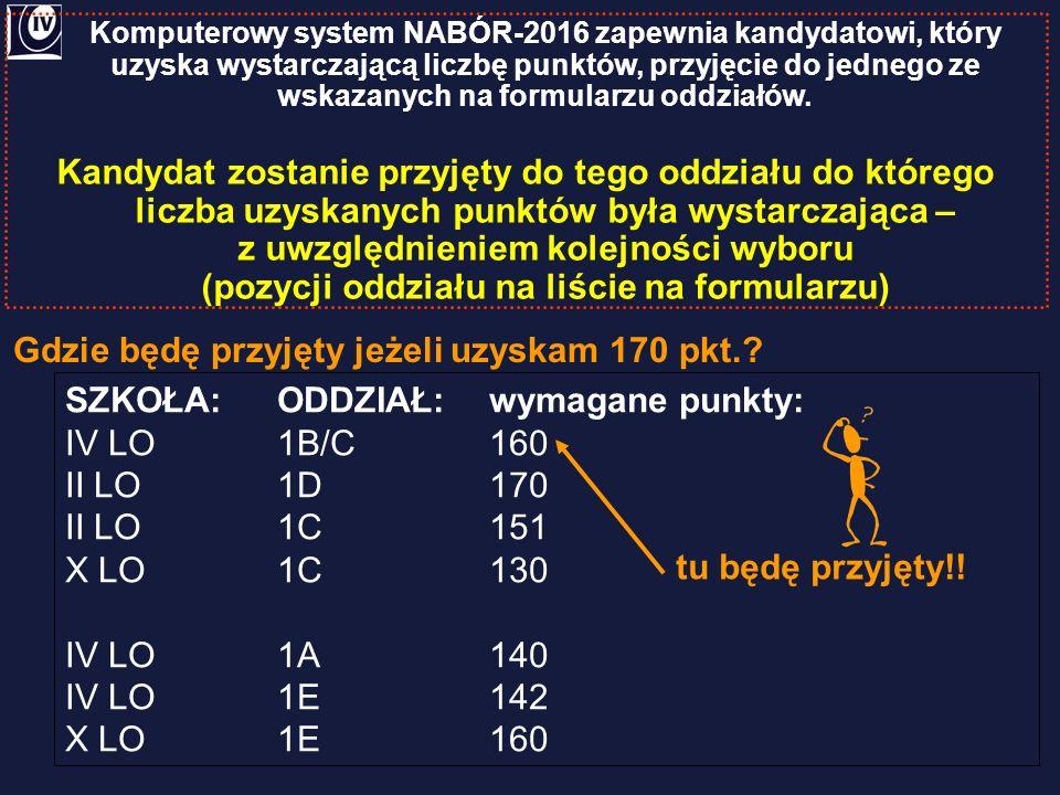Gdzie będę przyjęty jeżeli uzyskam 170 pkt.? SZKOŁA:ODDZIAŁ:wymagane punkty: IV LO1B/C160 II LO1D170 II LO1C151 X LO1C130 IV LO1A140 IV LO1E142 X LO1E