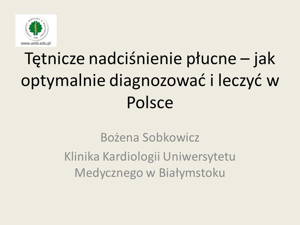 Tętnicze nadciśnienie płucne – jak optymalnie diagnozować i leczyć w Polsce Bożena Sobkowicz Klinika Kardiologii Uniwersytetu Medycznego w Białymstoku
