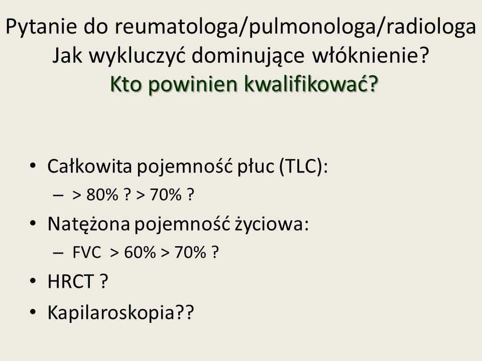 Kto powinien kwalifikować? Pytanie do reumatologa/pulmonologa/radiologa Jak wykluczyć dominujące włóknienie? Kto powinien kwalifikować? Całkowita poje