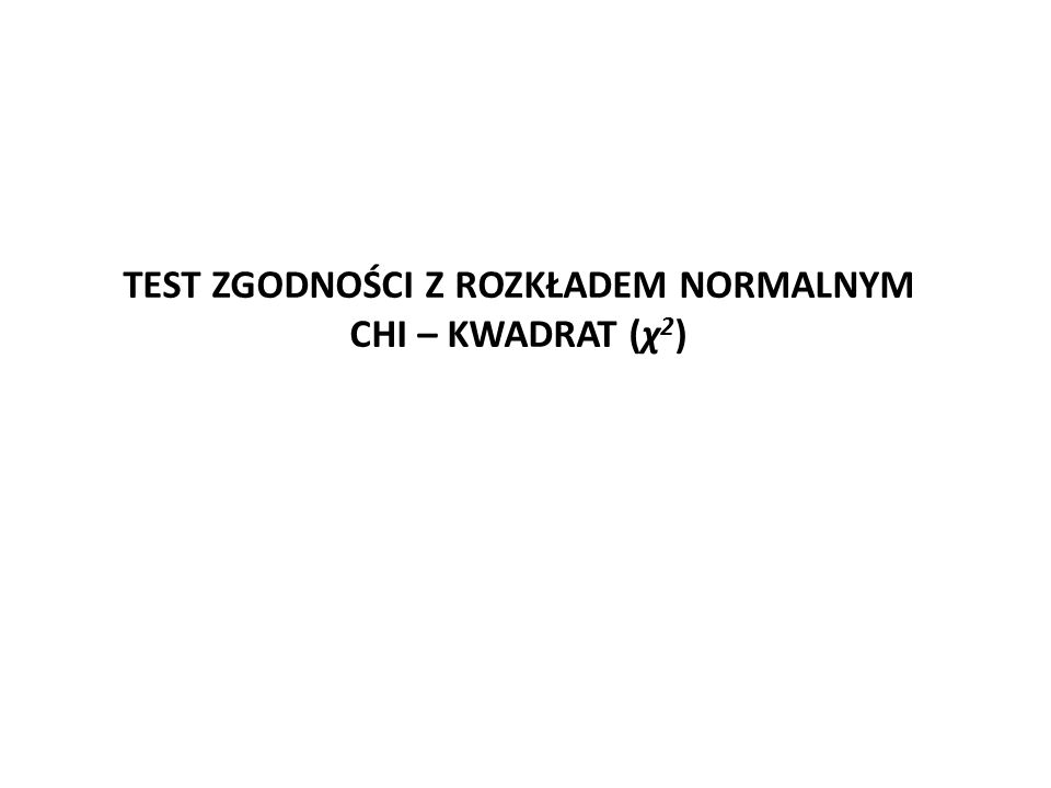 TEST ZGODNOŚCI Z ROZKŁADEM NORMALNYM CHI – KWADRAT (χ 2 )