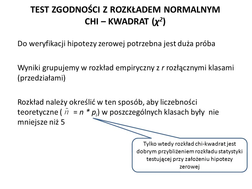 TEST ZGODNOŚCI Z ROZKŁADEM NORMALNYM CHI – KWADRAT (χ 2 ) Do weryfikacji hipotezy zerowej potrzebna jest duża próba Wyniki grupujemy w rozkład empiryczny z r rozłącznymi klasami (przedziałami) Rozkład należy określić w ten sposób, aby liczebności teoretyczne ( = n * p i ) w poszczególnych klasach były nie mniejsze niż 5 Tylko wtedy rozkład chi-kwadrat jest dobrym przybliżeniem rozkładu statystyki testującej przy założeniu hipotezy zerowej