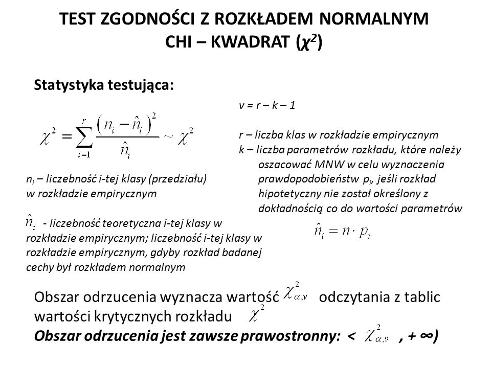 TEST ZGODNOŚCI Z ROZKŁADEM NORMALNYM CHI – KWADRAT (χ 2 ) Statystyka testująca: Obszar odrzucenia wyznacza wartość odczytania z tablic wartości krytycznych rozkładu Obszar odrzucenia jest zawsze prawostronny: <, + ∞) v = r – k – 1 r – liczba klas w rozkładzie empirycznym k – liczba parametrów rozkładu, które należy oszacować MNW w celu wyznaczenia prawdopodobieństw p i, jeśli rozkład hipotetyczny nie został określony z dokładnością co do wartości parametrów n i – liczebność i-tej klasy (przedziału) w rozkładzie empirycznym - liczebność teoretyczna i-tej klasy w rozkładzie empirycznym; liczebność i-tej klasy w rozkładzie empirycznym, gdyby rozkład badanej cechy był rozkładem normalnym