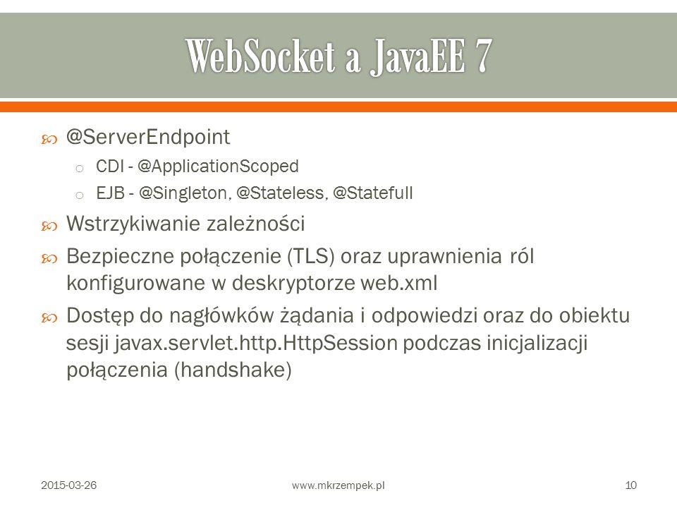  @ServerEndpoint o CDI - @ApplicationScoped o EJB - @Singleton, @Stateless, @Statefull  Wstrzykiwanie zależności  Bezpieczne połączenie (TLS) oraz uprawnienia ról konfigurowane w deskryptorze web.xml  Dostęp do nagłówków żądania i odpowiedzi oraz do obiektu sesji javax.servlet.http.HttpSession podczas inicjalizacji połączenia (handshake) 2015-03-26www.mkrzempek.pl10