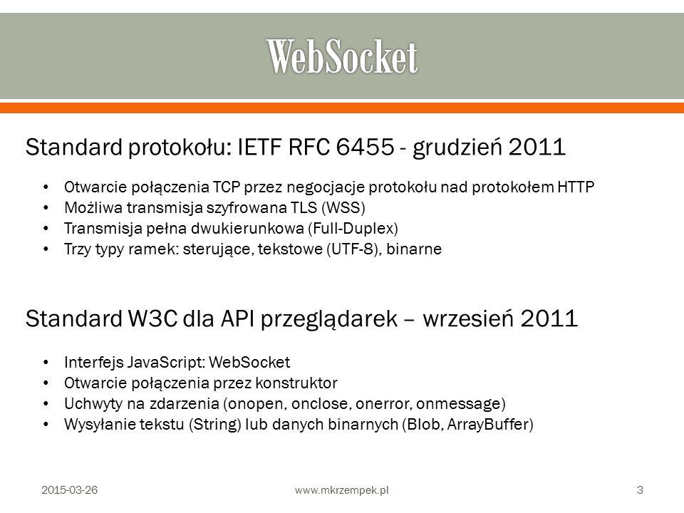 2015-03-26www.mkrzempek.pl3 Standard protokołu: IETF RFC 6455 - grudzień 2011 Standard W3C dla API przeglądarek – wrzesień 2011 Otwarcie połączenia TCP przez negocjacje protokołu nad protokołem HTTP Możliwa transmisja szyfrowana TLS (WSS) Transmisja pełna dwukierunkowa (Full-Duplex) Trzy typy ramek: sterujące, tekstowe (UTF-8), binarne Interfejs JavaScript: WebSocket Otwarcie połączenia przez konstruktor Uchwyty na zdarzenia (onopen, onclose, onerror, onmessage) Wysyłanie tekstu (String) lub danych binarnych (Blob, ArrayBuffer)