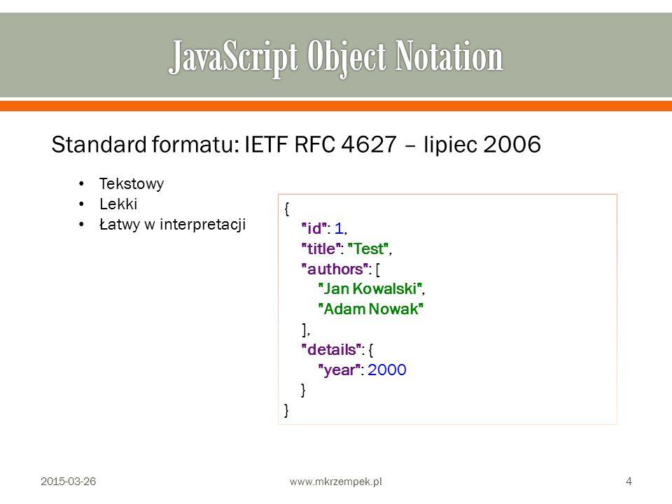 2015-03-26www.mkrzempek.pl4 Standard formatu: IETF RFC 4627 – lipiec 2006 Tekstowy Lekki Łatwy w interpretacji { id : 1, title : Test , authors : [ Jan Kowalski , Adam Nowak ], details : { year : 2000 } }