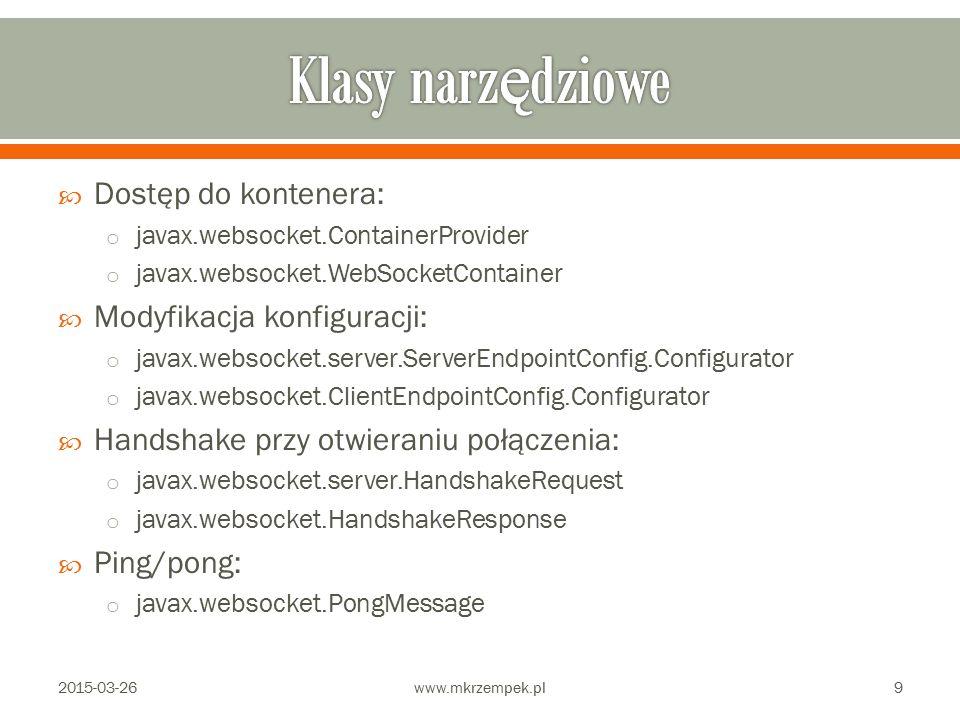  Dostęp do kontenera: o javax.websocket.ContainerProvider o javax.websocket.WebSocketContainer  Modyfikacja konfiguracji: o javax.websocket.server.ServerEndpointConfig.Configurator o javax.websocket.ClientEndpointConfig.Configurator  Handshake przy otwieraniu połączenia: o javax.websocket.server.HandshakeRequest o javax.websocket.HandshakeResponse  Ping/pong: o javax.websocket.PongMessage 2015-03-26www.mkrzempek.pl9