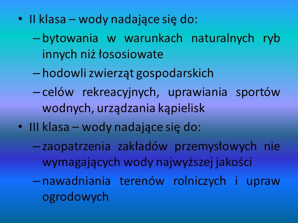 II klasa – wody nadające się do: –b–bytowania w warunkach naturalnych ryb innych niż łososiowate –h–hodowli zwierząt gospodarskich –c–celów rekreacyjnych, uprawiania sportów wodnych, urządzania kąpielisk III klasa – wody nadające się do: –z–zaopatrzenia zakładów przemysłowych nie wymagających wody najwyższej jakości –n–nawadniania terenów rolniczych i upraw ogrodowych