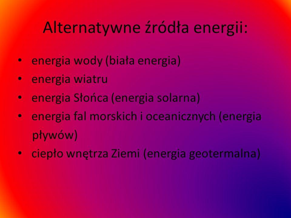 Alternatywne źródła energii: energia wody (biała energia) energia wiatru energia Słońca (energia solarna) energia fal morskich i oceanicznych (energia pływów) ciepło wnętrza Ziemi (energia geotermalna)