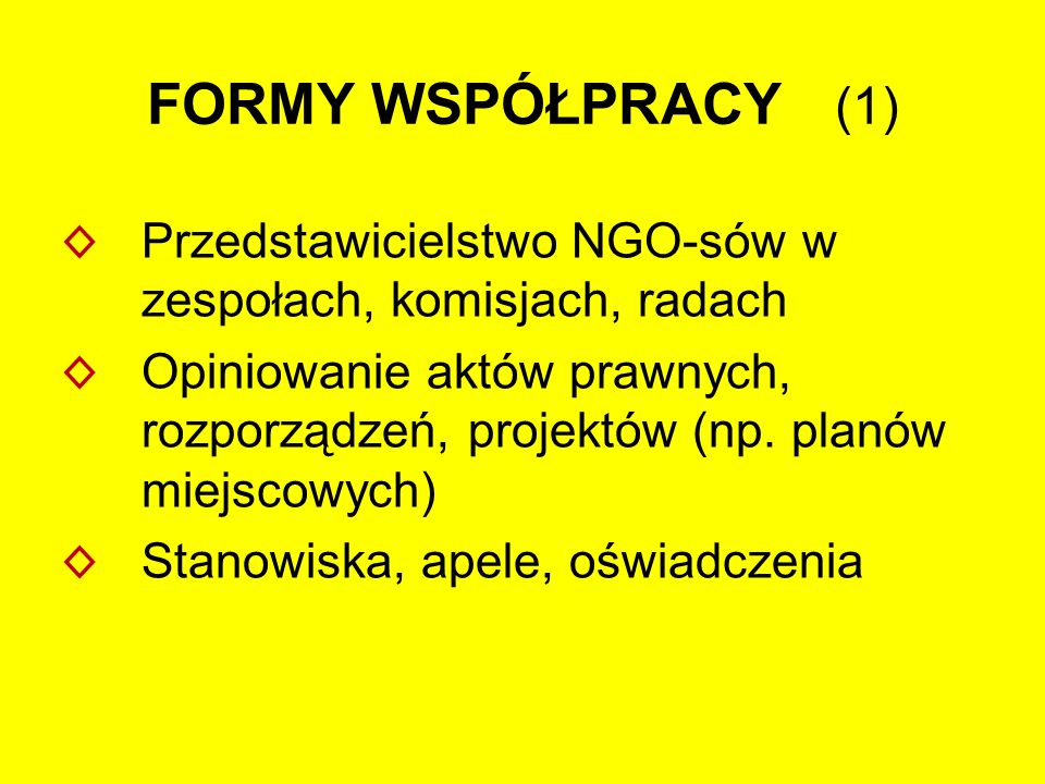 FORMY WSPÓŁPRACY (1) ◊ Przedstawicielstwo NGO-sów w zespołach, komisjach, radach ◊ Opiniowanie aktów prawnych, rozporządzeń, projektów (np.