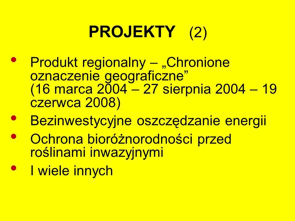 """PROJEKTY (2) Produkt regionalny – """"Chronione oznaczenie geograficzne (16 marca 2004 – 27 sierpnia 2004 – 19 czerwca 2008) Bezinwestycyjne oszczędzanie energii Ochrona bioróżnorodności przed roślinami inwazyjnymi I wiele innych"""