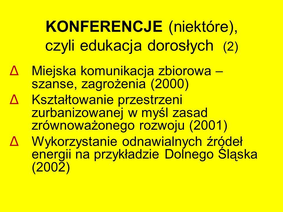 KONFERENCJE (niektóre), czyli edukacja dorosłych (2) Δ Miejska komunikacja zbiorowa – szanse, zagrożenia (2000) Δ Kształtowanie przestrzeni zurbanizowanej w myśl zasad zrównoważonego rozwoju (2001) Δ Wykorzystanie odnawialnych źródeł energii na przykładzie Dolnego Śląska (2002)