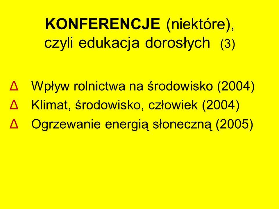 KONFERENCJE (niektóre), czyli edukacja dorosłych (3) Δ Wpływ rolnictwa na środowisko (2004) Δ Klimat, środowisko, człowiek (2004) Δ Ogrzewanie energią słoneczną (2005)