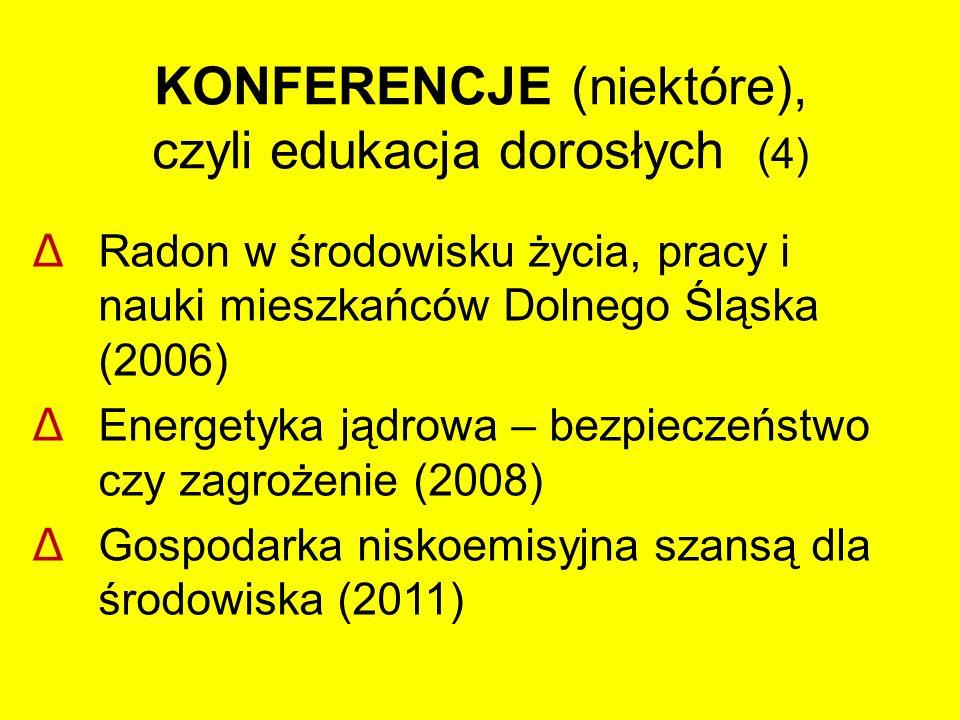 KONFERENCJE (niektóre), czyli edukacja dorosłych (4) Δ Radon w środowisku życia, pracy i nauki mieszkańców Dolnego Śląska (2006) Δ Energetyka jądrowa – bezpieczeństwo czy zagrożenie (2008) Δ Gospodarka niskoemisyjna szansą dla środowiska (2011)