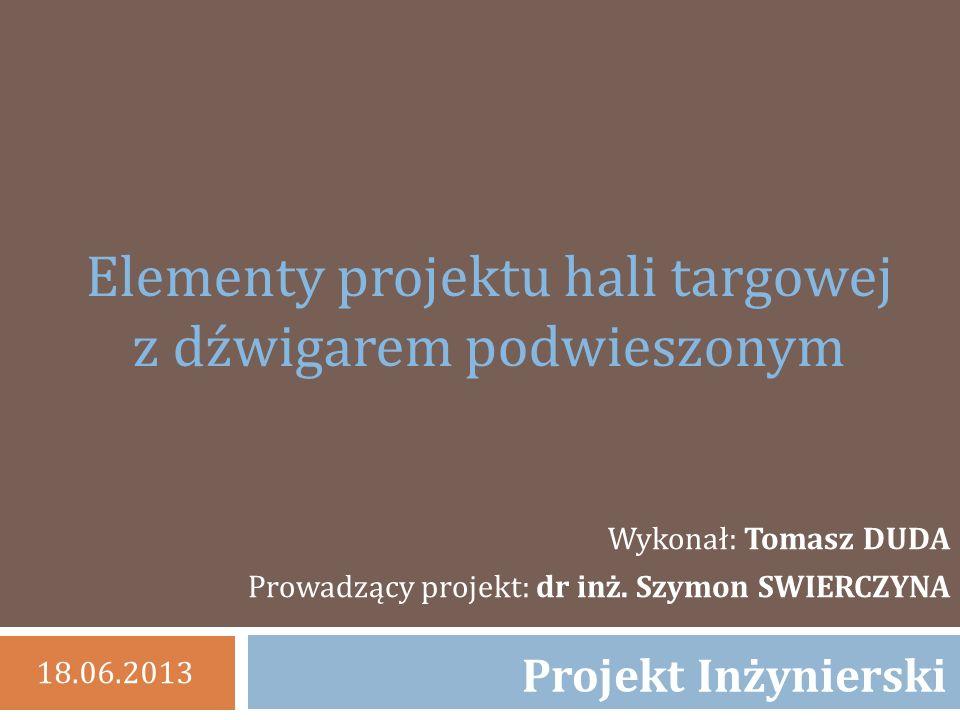 Elementy projektu hali targowej z dźwigarem podwieszonym Wykonał: Tomasz DUDA Prowadzący projekt: dr inż.