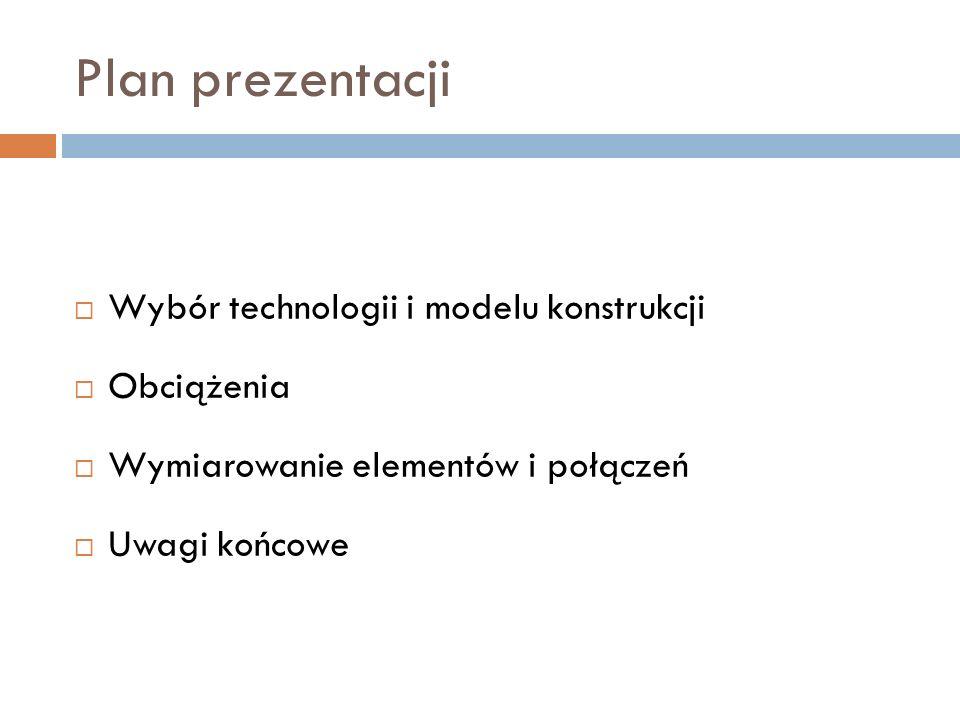 Plan prezentacji  Wybór technologii i modelu konstrukcji  Obciążenia  Wymiarowanie elementów i połączeń  Uwagi końcowe
